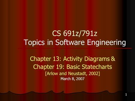 1 CS 691z/791z Topics in Software Engineering Chapter 13: Activity Diagrams & Chapter 19: Basic Statecharts [Arlow and Neustadt, 2002] March 8, 2007.