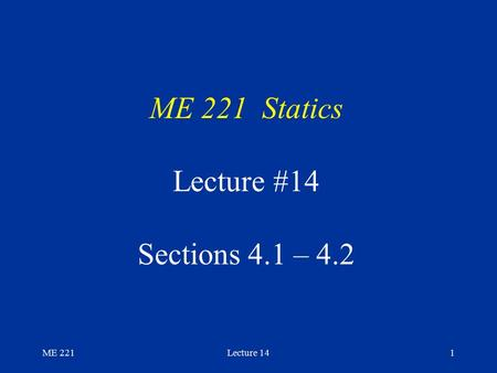 ME 221Lecture 141 ME 221 Statics Lecture #14 Sections 4.1 – 4.2.