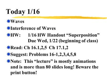 "Today 1/16  Waves  Interference of Waves  HW:1/16 HW Handout ""Superposition"" Due Wed, 1/22 (beginning of class)  Read: Ch 16.1,2,5 Ch 17.1,2  Suggest:"