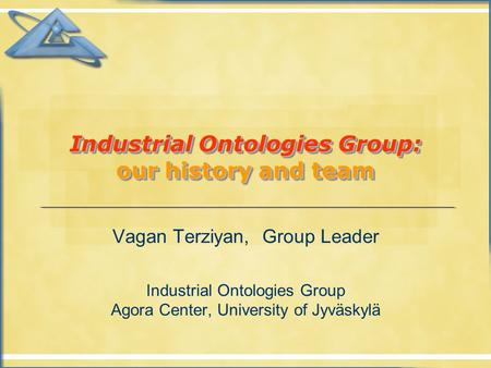 Industrial Ontologies Group: our history and team Vagan Terziyan, Group Leader Industrial Ontologies Group Agora Center, University of Jyväskylä.