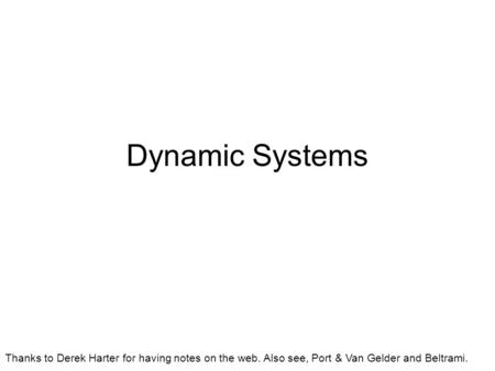 Dynamic Systems Thanks to Derek Harter for having notes on the web. Also see, Port & Van Gelder and Beltrami.