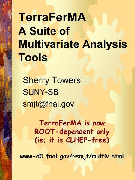 1 TerraFerMA A Suite of Multivariate Analysis Tools Sherry Towers SUNY-SB TerraFerMA is now ROOT-dependent only (ie; it is CLHEP-free) www-d0.fnal.gov/~smjt/multiv.html.
