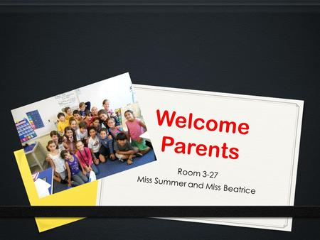 Welcome Parents Room 3-27 Miss Summer and Miss Beatrice.