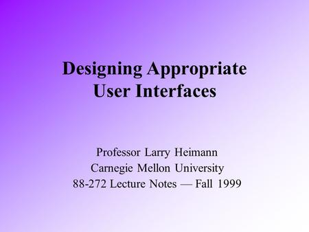 Designing Appropriate User Interfaces Professor Larry Heimann Carnegie Mellon University 88-272 Lecture Notes — Fall 1999.