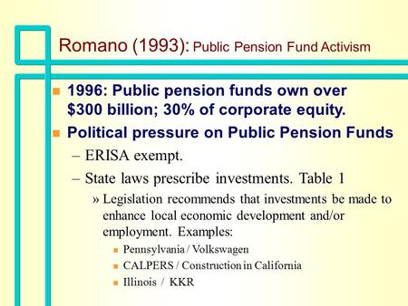 Romano (1993): Public Pension Fund Activism n 1996: Public pension funds own over $300 billion; 30% of corporate equity. n Political pressure on Public.