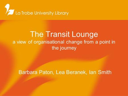 The Transit Lounge a view of organisational change from a point in the journey Barbara Paton, Lea Beranek, Ian Smith.