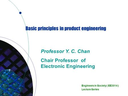 Basic principles in product engineering Professor Y. C. Chan Chair Professor of Electronic Engineering Engineers in Society ( EE3014 ) Lecture Series.