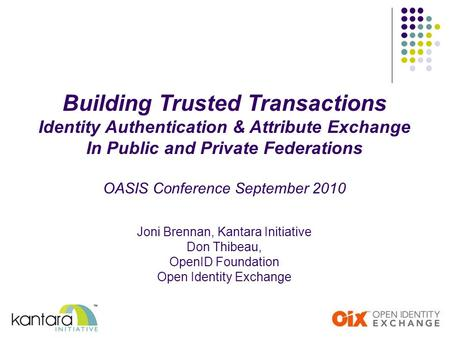 Building Trusted Transactions Identity Authentication & Attribute Exchange In Public and Private Federations OASIS Conference September 2010 Joni Brennan,