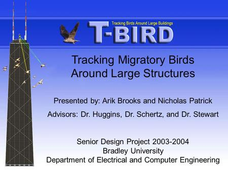 Tracking Migratory Birds Around Large Structures Presented by: Arik Brooks and Nicholas Patrick Advisors: Dr. Huggins, Dr. Schertz, and Dr. Stewart Senior.