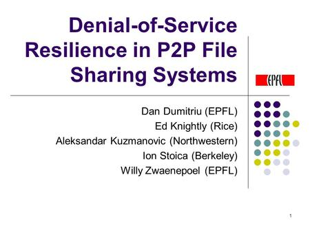 1 Denial-of-Service Resilience in P2P File Sharing Systems Dan Dumitriu (EPFL) Ed Knightly (Rice) Aleksandar Kuzmanovic (Northwestern) Ion Stoica (Berkeley)