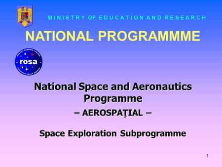 1 NATIONAL PROGRAMMME National Space and Aeronautics Programme – AEROSPAŢIAL – Space Exploration Subprogramme M I N I S T R Y OF E D U C A T I O N A N.