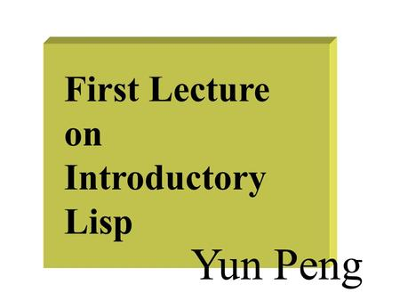 First Lecture on Introductory Lisp Yun Peng. Why Lisp? Because it's the most widely used AI programming language Because AI researchers and theoreticians.