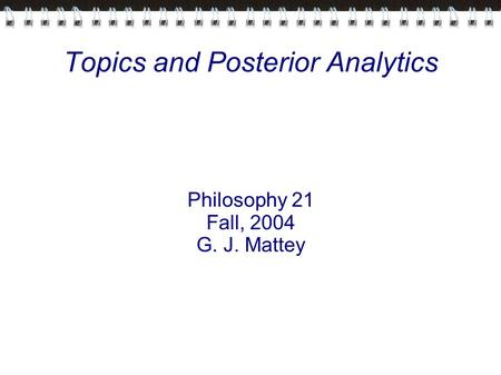 Topics and Posterior Analytics Philosophy 21 Fall, 2004 G. J. Mattey.
