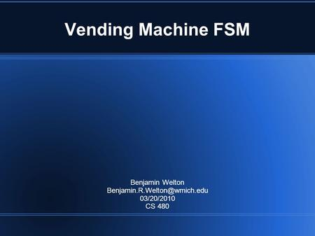 Vending Machine FSM Benjamin Welton 03/20/2010 CS 480.