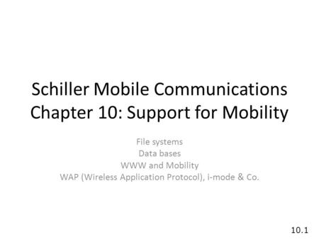 10.1 Schiller <strong>Mobile</strong> Communications Chapter 10: Support for <strong>Mobility</strong> File systems Data bases WWW and <strong>Mobility</strong> WAP (Wireless Application Protocol), i-mode.
