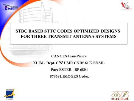 STBC BASED STTC CODES OPTIMIZED DESIGNS FOR THREE TRANSMIT ANTENNA SYSTEMS CANCES Jean-Pierre XLIM - Dépt. C 2 S 2 UMR CNRS 6172 ENSIL Parc ESTER - BP.
