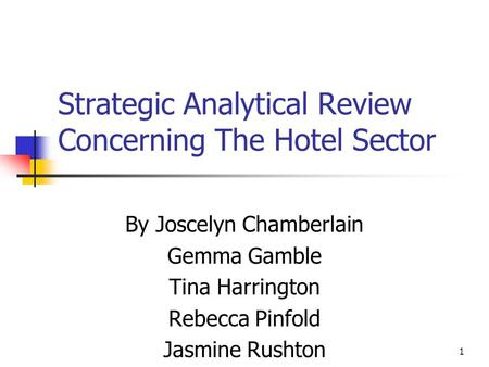 1 Strategic Analytical Review Concerning The Hotel Sector By Joscelyn Chamberlain Gemma Gamble Tina Harrington Rebecca Pinfold Jasmine Rushton.