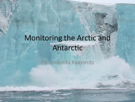 Monitoring the Arctic and Antarctic By: Amanda Kamenitz.
