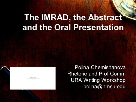 The IMRAD, the Abstract and the Oral Presentation Polina Chemishanova Rhetoric and Prof Comm URA Writing Workshop