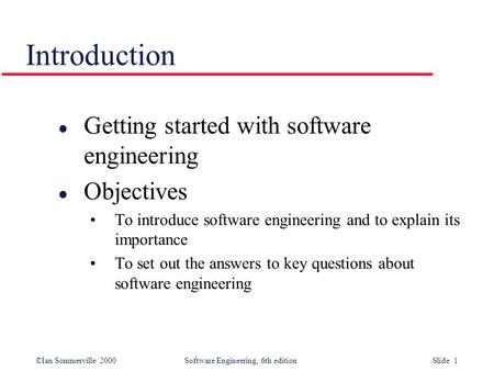 ©Ian Sommerville 2000Software Engineering, 6th edition Slide 1 Introduction l Getting started with software engineering l Objectives To introduce software.