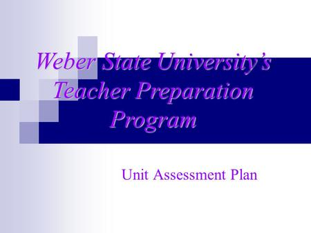 Unit Assessment Plan Weber State University's Teacher Preparation Program.