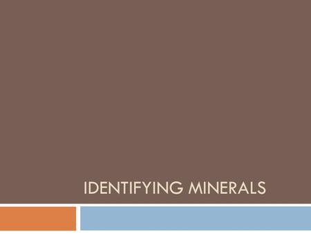 IDENTIFYING MINERALS. Mineral Identification  Geologist test physical and chemical properties to identify minerals  Color  Luster  Texture  Streak.