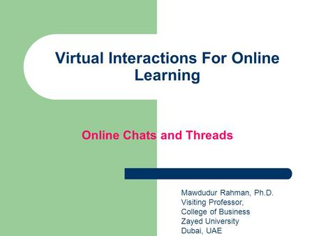 Virtual Interactions For Online Learning Mawdudur Rahman, Ph.D. Visiting Professor, College of Business Zayed University Dubai, UAE Online Chats and Threads.