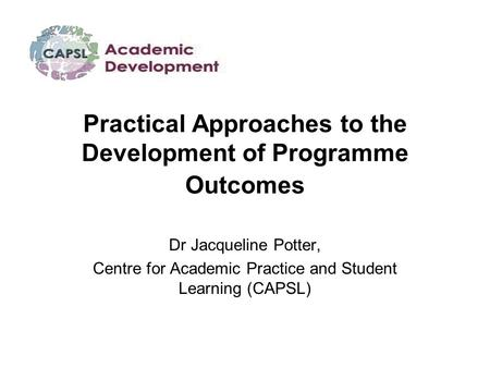 Practical Approaches to the Development of Programme Outcomes Dr Jacqueline Potter, Centre for Academic Practice and Student Learning (CAPSL)