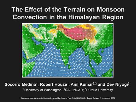 The Effect of the Terrain on Monsoon Convection in the Himalayan Region Socorro Medina 1, Robert Houze 1, Anil Kumar 2,3 and Dev Niyogi 3 Conference on.