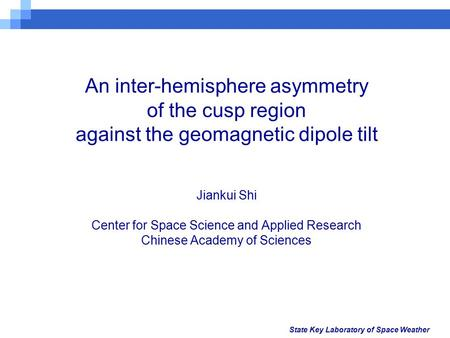 State Key Laboratory of Space Weather An inter-hemisphere asymmetry of the cusp region against the geomagnetic dipole tilt Jiankui Shi Center for Space.