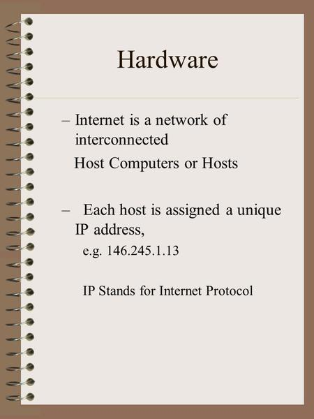 Hardware –Internet is a network of interconnected Host Computers or Hosts – Each host is assigned a unique IP address, e.g. 146.245.1.13 IP Stands for.