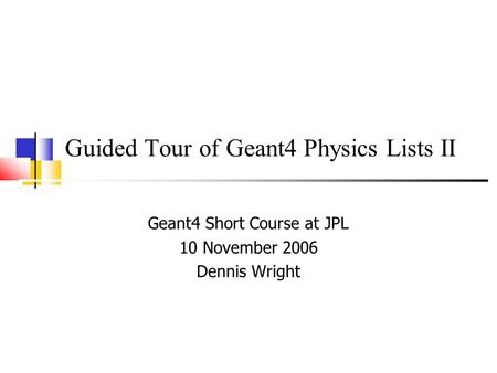 Guided Tour of Geant4 Physics Lists II Geant4 Short Course at JPL 10 November 2006 Dennis Wright.