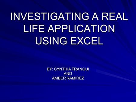 INVESTIGATING A REAL LIFE APPLICATION USING EXCEL BY: CYNTHIA FRANQUI AND AMBER RAMIREZ.