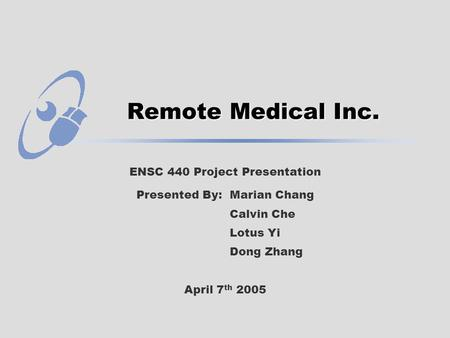 Remote Medical Inc. ENSC 440 Project Presentation Presented By: Marian Chang Calvin Che Lotus Yi Dong Zhang April 7 th 2005.