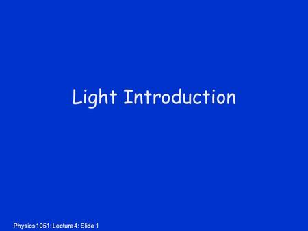 Physics 1051: Lecture 4: Slide 1 Light Introduction.