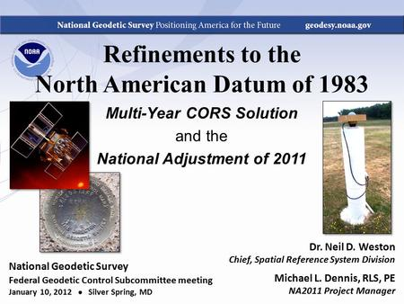 Refinements to the North American Datum of 1983 Multi-Year CORS Solution and the National Adjustment of 2011 Dr. Neil D. Weston Chief, Spatial Reference.