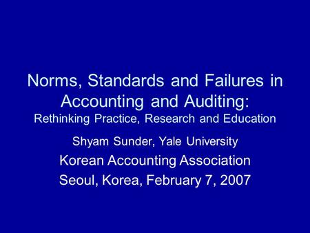 Norms, Standards and Failures in <strong>Accounting</strong> and Auditing: Rethinking Practice, Research and Education Shyam Sunder, Yale University Korean <strong>Accounting</strong> Association.