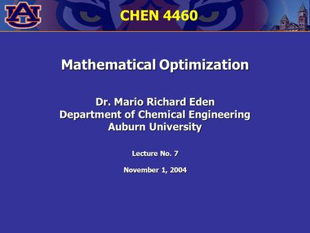 Mathematical Optimization Dr. Mario Richard Eden Department of Chemical Engineering Auburn University Lecture No. 7 November 1, 2004 CHEN 4460.
