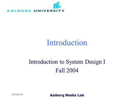 Aalborg Media Lab 18-Jun-15 Introduction Introduction to System Design I Fall 2004.