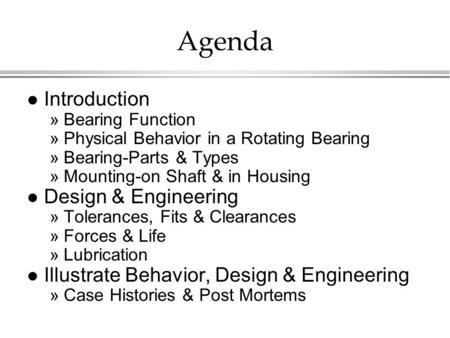 Agenda l Introduction »Bearing Function »Physical Behavior in a Rotating Bearing »Bearing-Parts & Types »Mounting-on Shaft & in Housing l Design & Engineering.