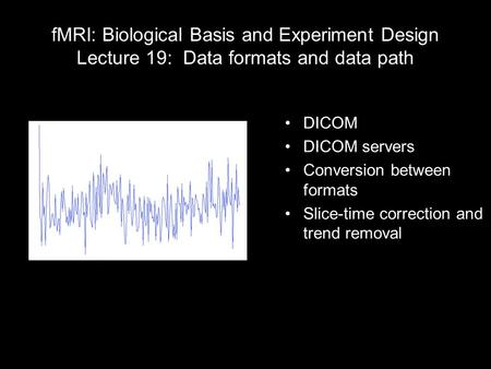 FMRI: Biological Basis and Experiment Design Lecture 19: Data formats and data path DICOM DICOM servers Conversion between formats Slice-time correction.