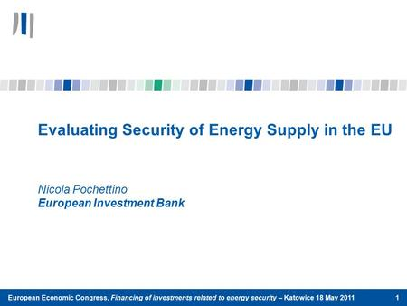 Evaluating Security of Energy Supply in the EU Nicola Pochettino European Investment Bank European Economic Congress, Financing of investments related.