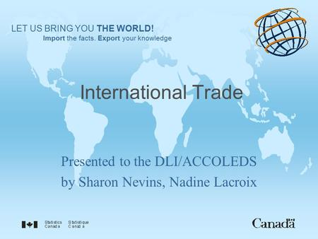 International Trade Presented to the DLI/ACCOLEDS by Sharon Nevins, Nadine Lacroix LET US BRING YOU THE WORLD! Import the facts. Export your knowledge.