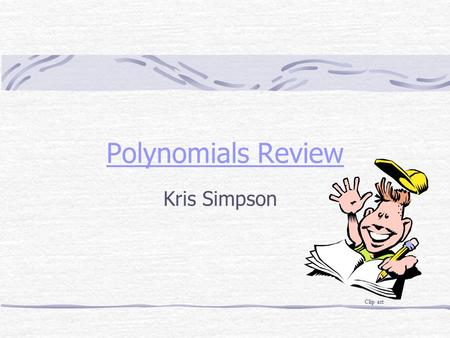 Polynomials Review Kris Simpson Clip art. Table of Contents Vocabulary Adding Polynomials Multiplying Polynomials Applications of Polynomials Help Me!!