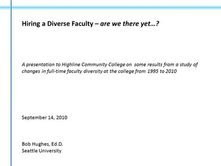 Hiring a Diverse Faculty – are we there yet…? A presentation to Highline Community College on some results from a study of changes in full-time faculty.