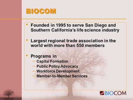 BIOCOM Founded in 1995 to serve San Diego and Southern California's life science industry Largest regional trade association in the world with more than.