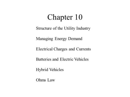 Chapter 10 Structure of the Utility Industry Managing Energy Demand Electrical Charges and Currents Batteries and Electric Vehicles Hybrid Vehicles Ohms.