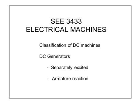 SEE 3433 ELECTRICAL MACHINES Classification of DC machines DC Generators - Separately excited - Armature reaction.