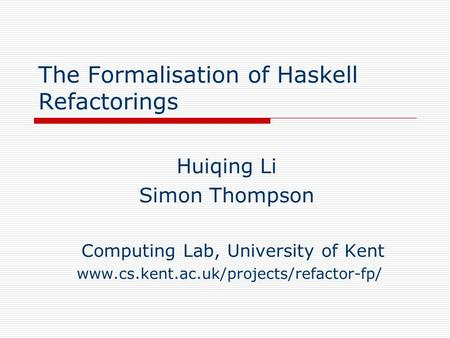 The Formalisation of Haskell Refactorings Huiqing Li Simon Thompson Computing Lab, University of Kent www.cs.kent.ac.uk/projects/refactor-fp/