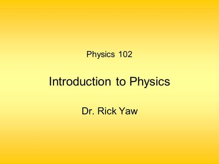 Physics 102 Introduction to Physics Dr. Rick Yaw.
